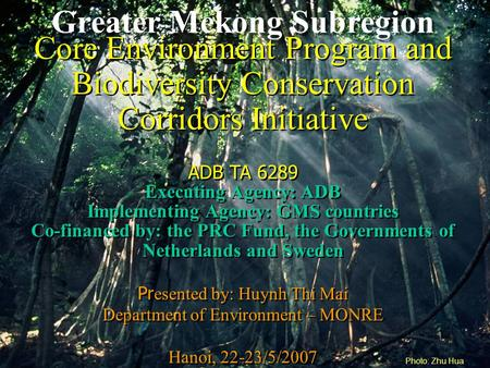 Greater Mekong Subregion Core Environment Program and Biodiversity Conservation Corridors Initiative ADB TA 6289 Executing Agency: ADB Implementing Agency:
