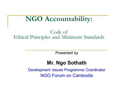 NGO Accountability: Code of Ethical Principles and Minimum Standards Presented by Mr. Ngo Sothath Development Issues Programme Coordinator NGO Forum on.