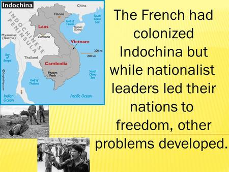 The French had colonized Indochina but while nationalist leaders led their nations to freedom, other problems developed.