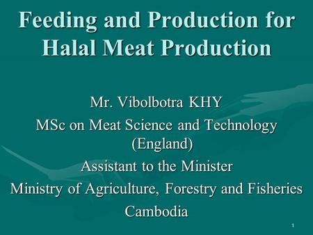 1 Feeding and Production for Halal Meat Production Mr. Vibolbotra KHY MSc on Meat Science and Technology (England) Assistant to the Minister Ministry of.