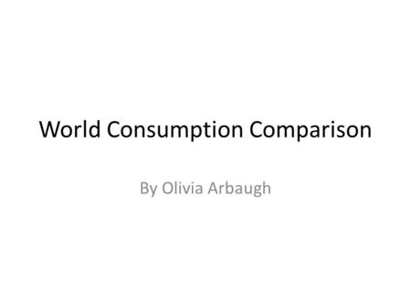 World Consumption Comparison By Olivia Arbaugh. POPULATION.