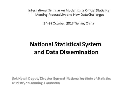 National Statistical System and Data Dissemination Sok Kosal, Deputy Director General,National Institute of Statistics Ministry of Planning, Cambodia International.