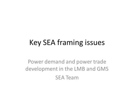 Key SEA framing issues Power demand and power trade development in the LMB and GMS SEA Team.