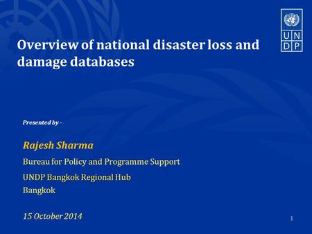Overview of national disaster loss and damage databases Presented by - Rajesh Sharma Bureau for Policy and Programme Support UNDP Bangkok Regional Hub.