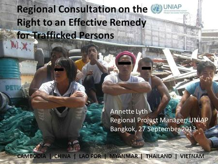 Regional Consultation on the Right to an Effective Remedy for Trafficked Persons CAMBODIA | CHINA | LAO PDR | MYANMAR | THAILAND | VIETNAM Annette Lyth.