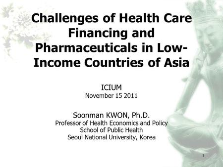 1 Challenges of Health Care Financing and Pharmaceuticals in Low- Income Countries of Asia ICIUM November 15 2011 Soonman KWON, Ph.D. Professor of Health.