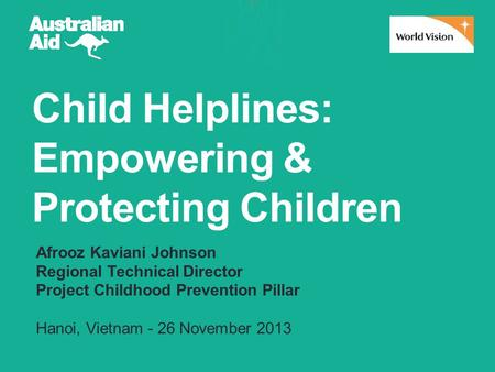 Child Helplines: Empowering & Protecting Children Afrooz Kaviani Johnson Regional Technical Director Project Childhood Prevention Pillar Hanoi, Vietnam.