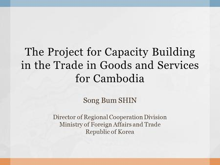 The Project for Capacity Building in the Trade in Goods and Services for Cambodia Song Bum SHIN Director of Regional Cooperation Division Ministry of Foreign.