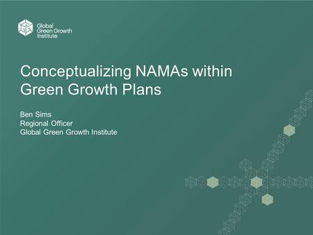 Conceptualizing NAMAs within Green Growth Plans Ben Sims Regional Officer Global Green Growth Institute.