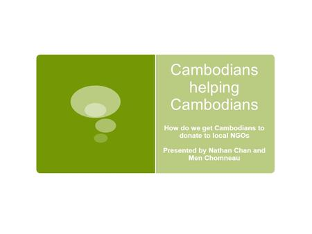 Cambodians helping Cambodians How do we get Cambodians to donate to local NGOs Presented by Nathan Chan and Men Chomneau.