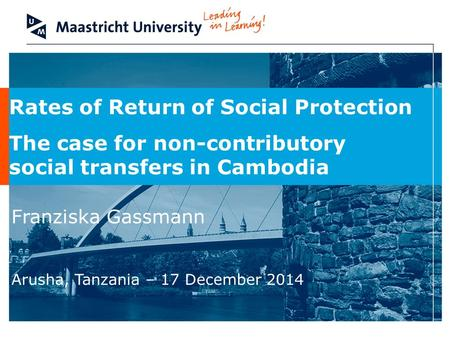 Rates of Return of Social Protection The case for non-contributory social transfers in Cambodia Franziska Gassmann Arusha, Tanzania – 17 December 2014.