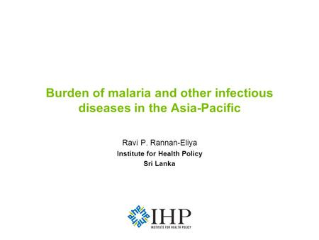 Burden of malaria and other infectious diseases in the Asia-Pacific Ravi P. Rannan-Eliya Institute for Health Policy Sri Lanka.
