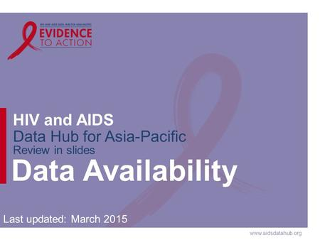 Www.aidsdatahub.org HIV and AIDS Data Hub for Asia-Pacific Review in slides Data Availability Last updated: March 2015.