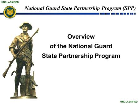 UNCLASSIFIED National Guard State Partnership Program (SPP) Overview of the National Guard State Partnership Program.