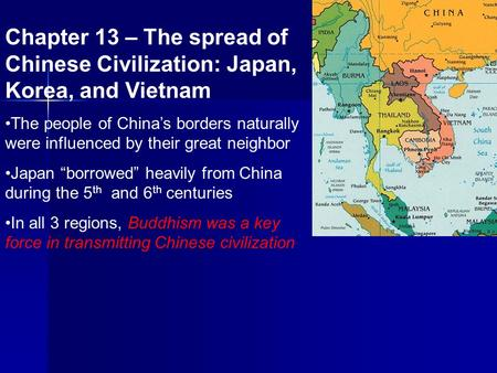 Chapter 13 – The spread of Chinese Civilization: Japan, Korea, and Vietnam The people of China's borders naturally were influenced by their great neighbor.