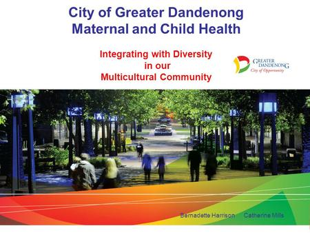 City of Greater Dandenong Maternal and Child Health Integrating with Diversity in our Multicultural Community Bernadette Harrison Catherine Mills.