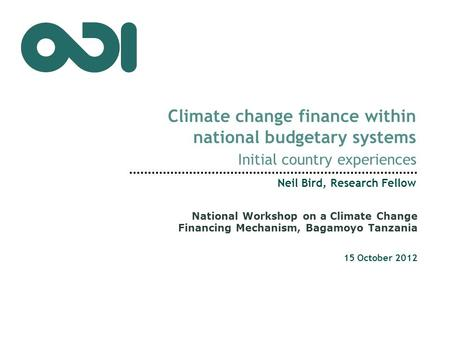 Climate change finance within national budgetary systems Initial country experiences Neil Bird, Research Fellow 15 October 2012 National Workshop on a.