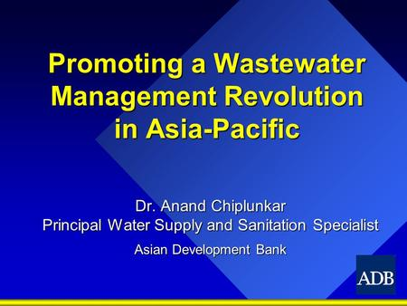Promoting a Wastewater Management Revolution <strong>in</strong> Asia-Pacific Dr. Anand Chiplunkar Principal Water Supply and Sanitation Specialist Asian Development Bank.
