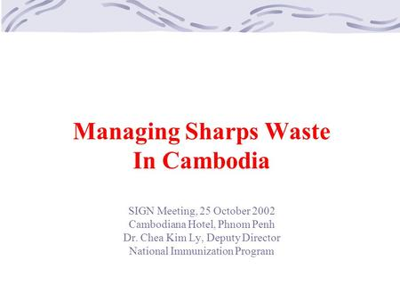Managing Sharps Waste In Cambodia SIGN Meeting, 25 October 2002 Cambodiana Hotel, Phnom Penh Dr. Chea Kim Ly, Deputy Director National Immunization Program.