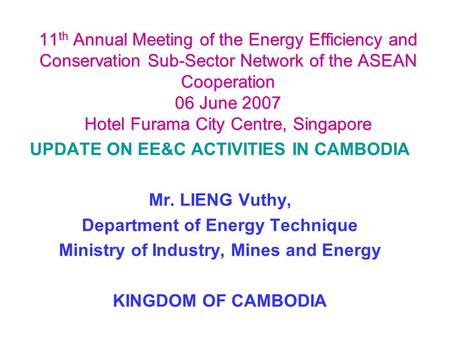 11 th Annual Meeting of the Energy Efficiency and Conservation Sub-Sector Network of the ASEAN Cooperation 06 June 2007 Hotel Furama City Centre, Singapore.