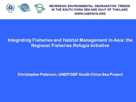 Integrating Fisheries and Habitat Management in Asia: the Regional Fisheries Refugia Initiative Christopher Paterson, UNEP/GEF South China Sea Project.