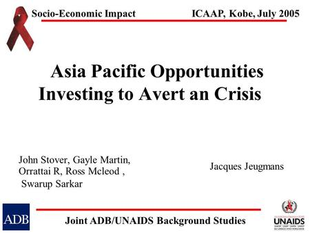 Asia Pacific Opportunities Investing to Avert an Crisis John Stover, Gayle Martin, Orrattai R, Ross Mcleod, Swarup Sarkar Socio-Economic Impact Joint ADB/UNAIDS.