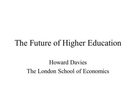 The Future of Higher Education Howard Davies The London School of Economics.
