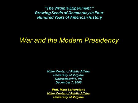War and the Modern Presidency Miller Center of Public Affairs University of Virginia Charlottesville, VA December 7, 2006 Prof. Marc Selverstone Miller.