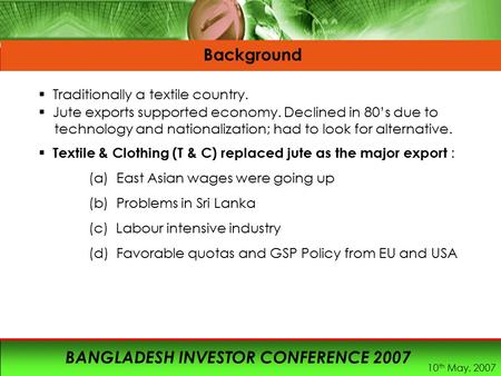 10 th May, 2007 BANGLADESH INVESTOR CONFERENCE 2007 Background  Traditionally a textile country.  Jute exports supported economy. Declined in 80's due.