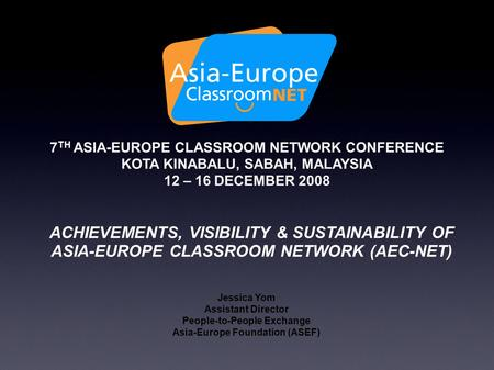 7 TH ASIA-EUROPE CLASSROOM NETWORK CONFERENCE KOTA KINABALU, SABAH, MALAYSIA 12 – 16 DECEMBER 2008 ACHIEVEMENTS, VISIBILITY & SUSTAINABILITY OF ASIA-EUROPE.