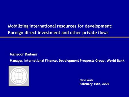 Mobilizing international resources for development: Foreign direct investment and other private flows Mansoor Dailami New York February 15th, 2008 Manager,