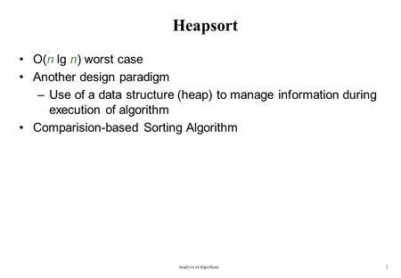 Heapsort O(n lg n) worst case Another design paradigm –Use of a data structure (heap) to manage information during execution of algorithm Comparision-based.