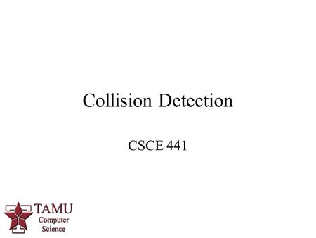 Collision Detection CSCE 441. 2/60 What is Collision Detection?  Given two geometric objects, determine if they overlap.  Typically, at least one of.