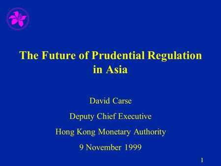 1 The Future of Prudential Regulation in Asia David Carse Deputy Chief Executive Hong Kong Monetary Authority 9 November 1999.