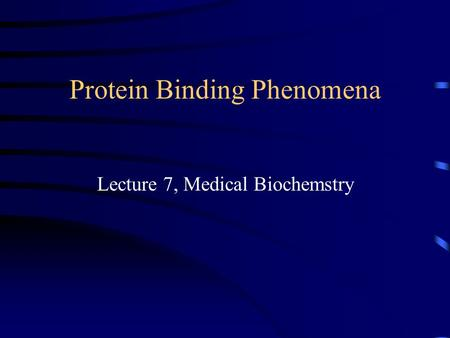 Protein Binding Phenomena Lecture 7, Medical Biochemstry.