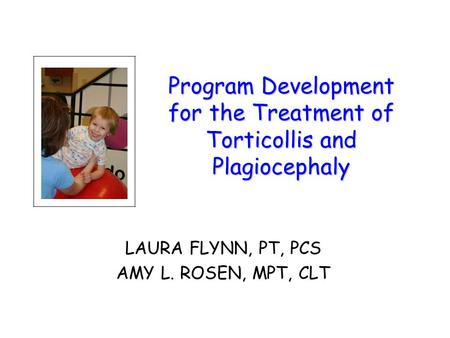 Program Development for the Treatment of Torticollis and Plagiocephaly LAURA FLYNN, PT, PCS AMY L. ROSEN, MPT, CLT.