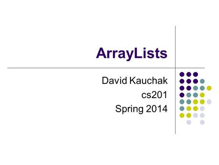 ArrayLists David Kauchak cs201 Spring 2014. Extendable array Arrays store data in sequential locations in memory Elements are accessed via their index.