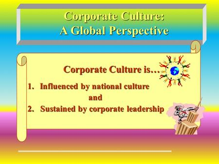 Corporate Culture: A Global Perspective Corporate Culture is… 1.Influenced by national culture and and 2. Sustained by corporate leadership.