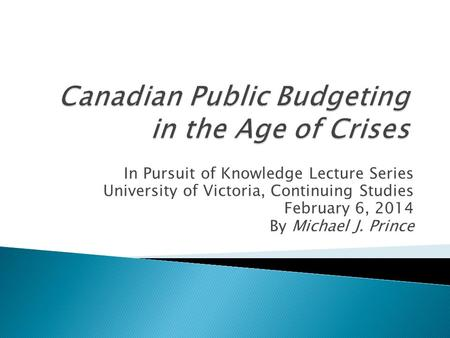 In Pursuit of Knowledge Lecture Series University of Victoria, Continuing Studies February 6, 2014 By Michael J. Prince.