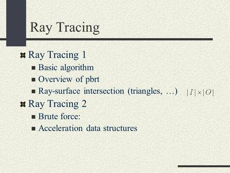 Ray Tracing Ray Tracing 1 Basic algorithm Overview of pbrt Ray-surface intersection (triangles, …) Ray Tracing 2 Brute force: Acceleration data structures.