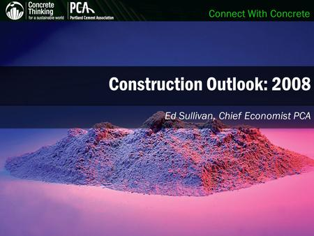 Connect With Concrete Construction Outlook: 2008 Ed Sullivan, Chief Economist PCA.