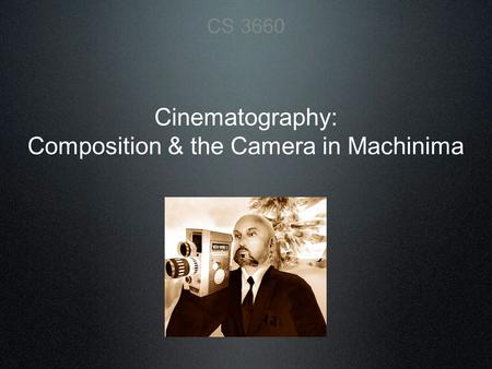 Cinematography: Composition & the Camera in Machinima CS 3660.