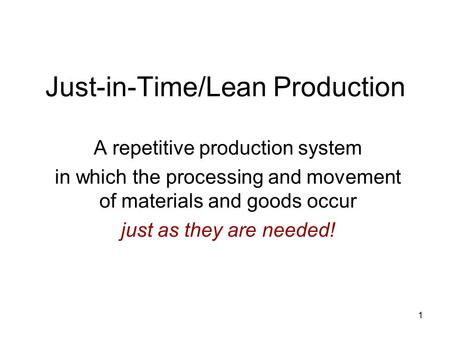 1 Just-in-Time/Lean Production A repetitive production system in which the processing and movement of materials and goods occur just as they are needed!