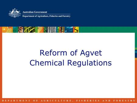 Reform of Agvet Chemical Regulations. Reform History 1999 - Chemicals and Plastics Action Agenda established 2006 - Reducing the Regulatory Burden on.