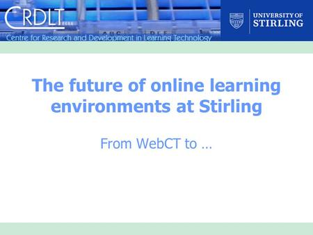 The future of online learning environments at Stirling From WebCT to …