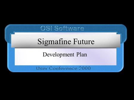 Sigmafine Future Development Plan. The Plan Immediate Value Add short-term high value components Build a toolset for future development Full Integration.