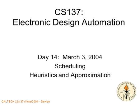 CALTECH CS137 Winter2004 -- DeHon CS137: Electronic Design Automation Day 14: March 3, 2004 Scheduling Heuristics and Approximation.