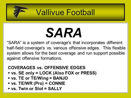 "Vallivue Football SARA ""SARA"" is a system of coverage's that incorporates different half-field coverage's vs. various offensive edges. This flexible system."