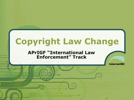 "Copyright Law Change APrIGF ""International Law Enforcement"" Track."
