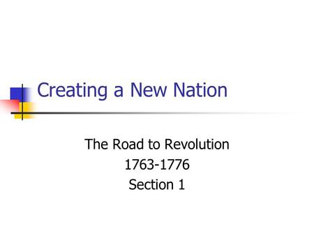 Creating a New Nation The Road to Revolution 1763-1776 Section 1.